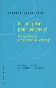 Laurent Cordonnier - Pas de pitié pour les gueux - Sur les théories économiques du chômage.