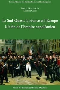 Laurent Coste - Le Sud-Ouest, la France et l'Europe à la fin de l'Empire napoléonien.