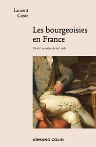 Laurent Coste - Les bourgeoisies en France - Du XVIe au milieu du XIXe siècle.