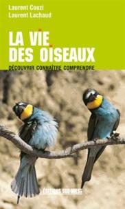 Laurent Couzi et Laurent Lachaud - Le vie des oiseaux - Découvrir, connaître, comprendre.