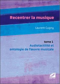 Laurent Cugny - Recentrer la musique - Tome 1, Audiotactilité et ontologie de l'oeuvre musicale : musique d'écriture, jazz, pop, rock.