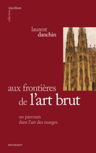 Laurent Danchin - Aux frontières de l'art brut, un parcours dans l'art des marges.