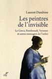 Laurent Dandrieu - Les peintres de l'invisible - Le Greco, rembrandt, Vermeer et autres messagers de l'infini.