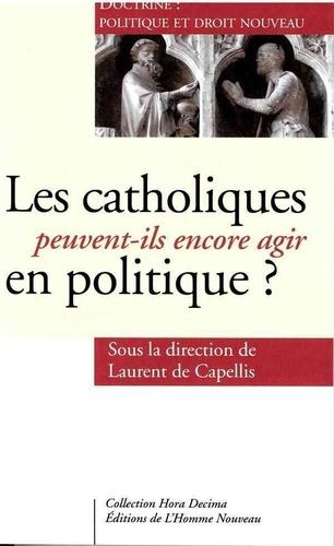 Laurent de Capellis - Les catholiques peuvent-ils encore agir en politique ? - Doctrine : politique et droit nouveau.