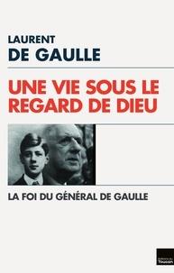 Laurent De Gaulle - Une Vie sous le regard de Dieu - La Foi du Général de Gaulle.
