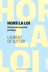 Laurent de Sutter - Hors la loi - Théorie de l'anarchie juridique.