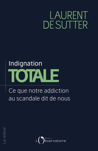 Laurent De Sutter - Indignation totale - Ce que notre addiction au scandale dit de nous.