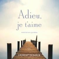 Laurent Debaker - Adieu, je t'aime : Méditations guidées - Adieu, je t'aime.