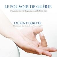 Laurent Debaker - Le pouvoir de guérir : Méditation pour la guérison et le bien-être - Le pouvoir de guérir.