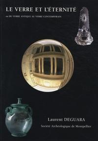 Laurent Deguara - Le verre et l'éternité - Ou Du verre antique au verre contemporain.
