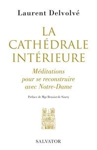 Laurent Delvolvé - La cathédrale intérieure - Méditations pour se reconstruire avec Notre-Dame.