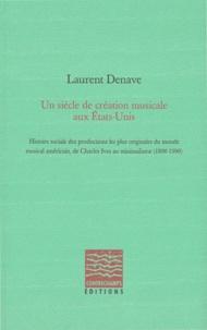 Laurent Denave - Un siècle de création musicale aux Etats-Unis - Histoire sociale des productions les plus originales du monde musical américain, de Charles Ives au minimalisme (1890-1990).