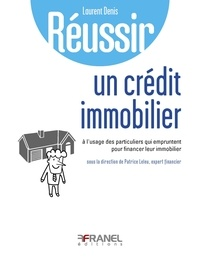 Laurent Denis - Réussir un crédit immobilier - A l'usage des particuliers qui empruntent pour financer leur immobilier. Réussir l'endettement maîtrisé.