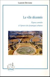 Laurent Devisme - La ville décentrée - Figures centrales à l'épreuve des dynamiques urbaines.