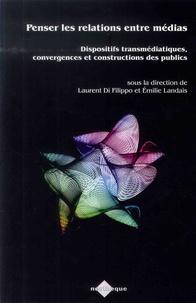 Laurent Di Filippo et Emilie Landais - Penser les relations entre médias - Dispositifs transmédiatiques, convergences et constructions des publics.