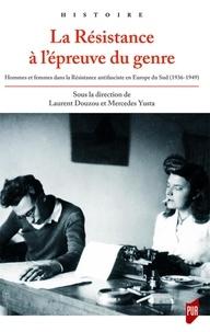 Laurent Douzou et Mercedes Yusta - La Résistance à l'épreuve du genre - Hommes et femmes dans la résistance antifasciste en Europe du Sud (1936-1949).