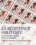 Laurent Douzou et Jean Novosseloff - La Résistance oblitérée - Sa mémoire gravée par les timbres.