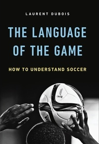 Laurent Dubois - The Language of the Game - How to Understand Soccer.
