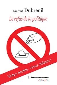 Laurent Dubreuil - Le refus de la politique.
