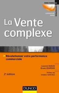 Laurent Dugas et Bruno Jourdan - La vente complexe - 2e éd. - Révolutionner votre performance commerciale.