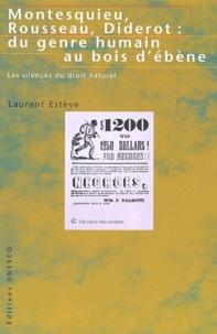 Laurent Estève - Montesquieu, Rousseau, Diderot : du genre humain au bois d'ébène. - Les silences du droit naturel.