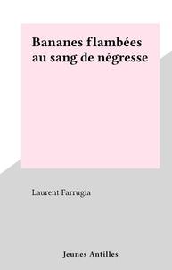 Laurent Farrugia - Bananes flambées au sang de négresse.