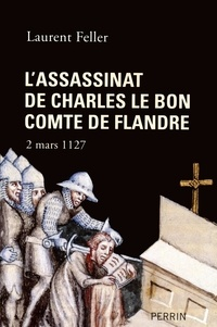 Laurent Feller - L'assassinat de Charles le Bon comte de Flandre - 2 mars 1127.