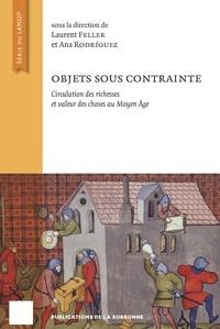 Laurent Feller et Ana Rodriguez - Objets sous contrainte - Circulation des richesses et valeur des choses au Moyen Age.