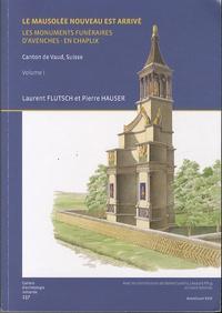 Laurent Flutsch et Pierre Hauser - Le mausolée nouveau est arrivé - Les monuments funéraires d'Avenches-en Chaplix (Canton de Vaud, Suisse).