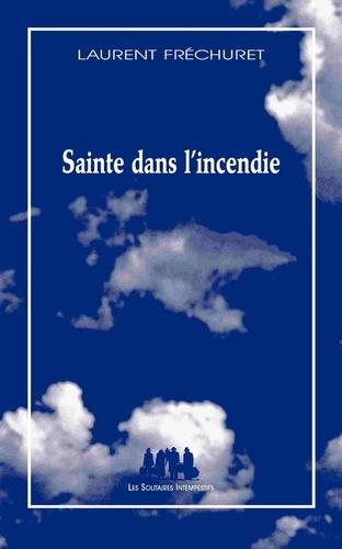 Laurent Fréchuret - Sainte dans l'incendie - Poème dramatique pour jeux, voix et corps humains.