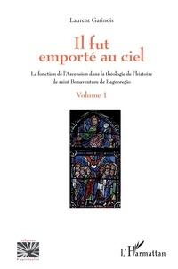 Laurent Gatinois - Il fut emporté au ciel - La fonction de l'Ascension dans la théologie de l'histoire de saint Bonaventure de Bagnoregio - Volume 1.