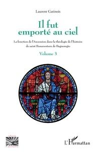 Laurent Gatinois - Il fut emporté au ciel - La fonction de l'Ascension dans la théologie de l'histoire de saint Bonaventure de Bagnoregio - Volume 3.