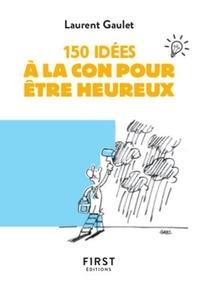 Laurent Gaulet - 150 idées à la con pour être heureux.
