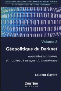 Laurent Gayard - Informatique et société connectées - Volume 2, Géopolitique du Darknet. Nouvelles frontières et nouveaux usages du numériques.