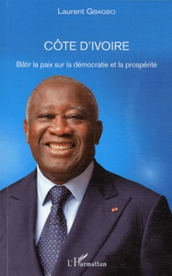 Laurent Gbagbo - Côte d'ivoire - Bâtir la paix sur la démocratie et la prospérité.