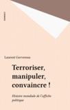 Laurent Gervereau - Terroriser, manipuler, convaincre ! - Histoire mondiale de l'affiche politique.