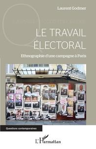 Laurent Godmer - Le travail électoral - Ethnographie d'une campagne à Paris.