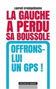 Laurent Grandguillaume - La gauche a perdu sa boussole, offrons-lui un GPS !.