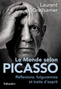 Laurent Greilsamer - Le monde selon Picasso - Pensées, fulgurances et traits d'esprits.
