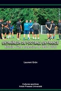 Laurent Grün - Entraîneur de football en France - Histoire d'une profession de 1890 à 2010.