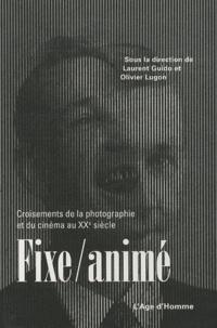Laurent Guido et Olivier Lugon - Fixe/animé - Croisements de la photographie et du cinéma au XXe siècle.