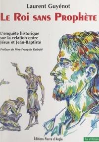 Laurent Guyénot et François Refoulé - Le roi sans prophète - L'enquête historique sur la relation entre Jésus et Jean-Baptiste.