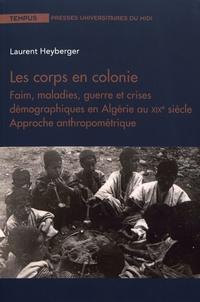 Laurent Heyberger - Les corps en colonie - Faim, maladies, guerre et crises démographiques en Algérie au XIXe siècle - Approche anthropométrique.
