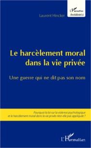 Laurent Hincker - Le harcèlement moral dans la vie privée, une guerre qui ne dit pas son nom - Pourquoi la loi sur la violence psychologique et le harcèlement moral dans la vie privée n'est-elle pas appliquée ?.