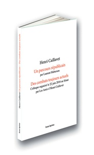 Laurent Huberson - Henri Cavaillet : un parcours républicain - Suivi de Des combats toujours actuels : colloque orgénisé le 22 juin 2016 au Sénat.