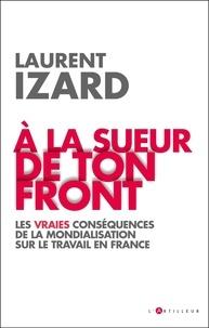 Laurent Izard - A la sueur de ton front - Les vraies conséquences de la mondialisation sur le travail en France.