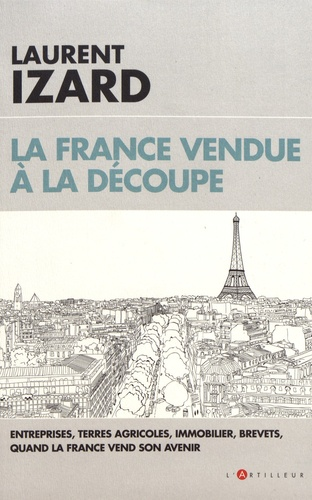 Laurent Izard - La France vendue à la découpe - Entreprises, terres agricoles, immobilier, brevets, quand la France vend son avenir.