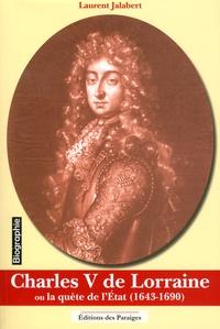 Laurent Jalabert - Charles V de Lorraine ou la quête de l'Etat (1643-1690).
