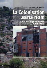Laurent Jalabert - La Colonisation sans nom - La Martinique de 1960 à nous jours.
