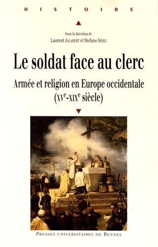 Laurent Jalabert et Stefano Simiz - Le soldat face au clerc - Armée et religion en Europe occidentale (XVe-XIXe siècle).